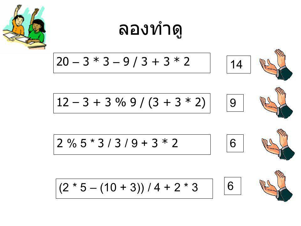 ลองทำดู 20 – 3 * 3 – 9 / 3 + 3 * 2 14 12 – 3 + 3 % 9 / (3 + 3 * 2) 2 % 5 * 3 / 3 / 9 + 3 * 2 (2 * 5 – (10 + 3)) / 4 + 2 * 3 9 6 6
