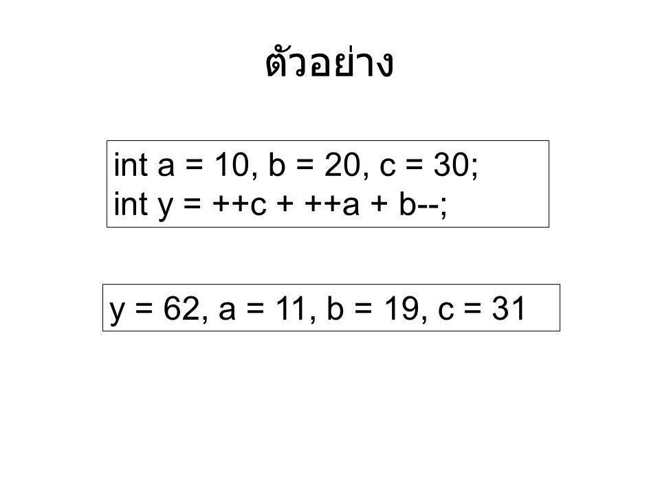 int a = 10, b = 20, c = 30; int y = ++c + ++a + b--; ตัวอย่าง y = 62, a = 11, b = 19, c = 31