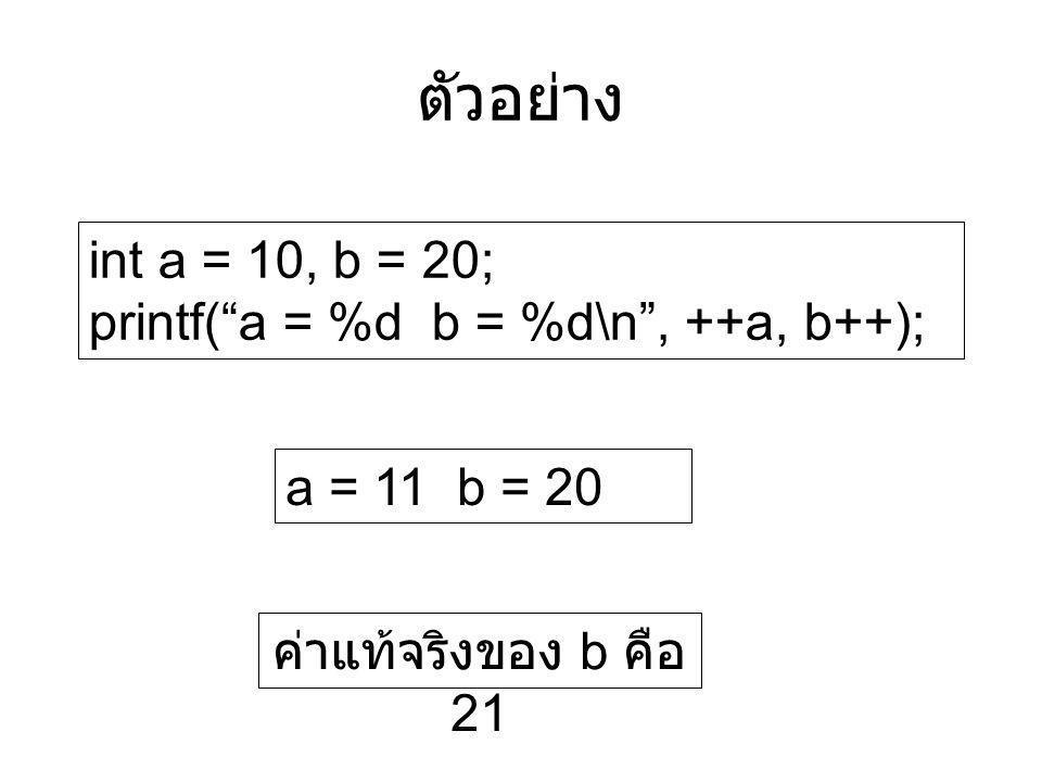 "int a = 10, b = 20; printf(""a = %d b = %d\n"", ++a, b++); ตัวอย่าง a = 11 b = 20 ค่าแท้จริงของ b คือ 21"