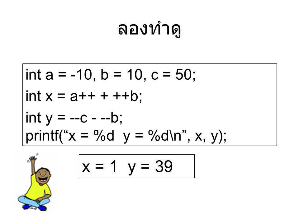 """ลองทำดู int a = -10, b = 10, c = 50; int x = a++ + ++b; int y = --c - --b; printf(""""x = %d y = %d\n"""", x, y); x = 1 y = 39"""