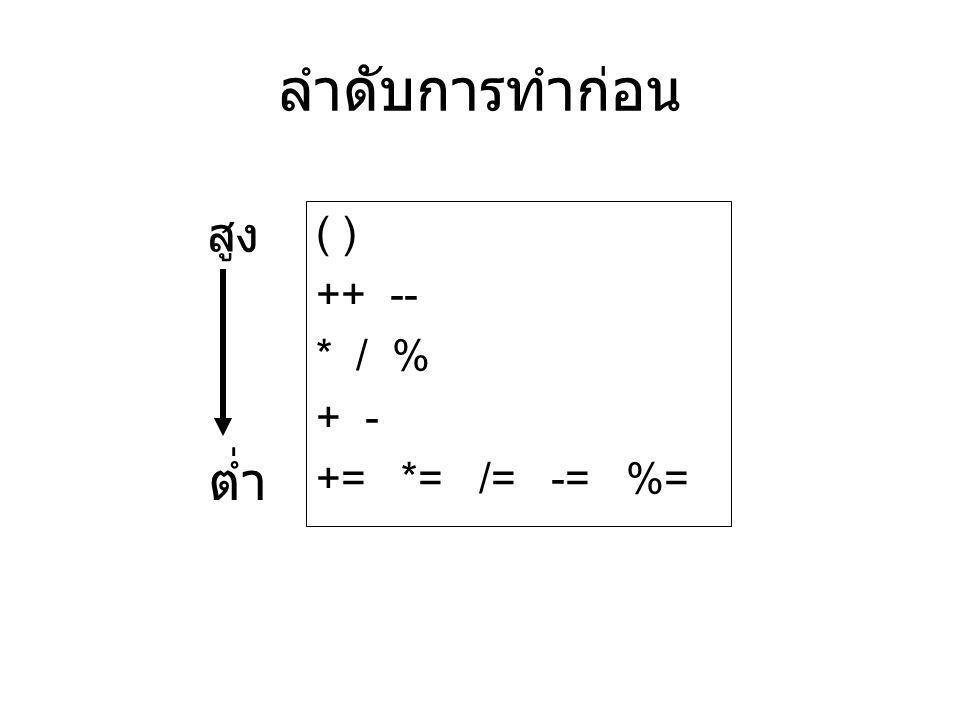 ลำดับการทำก่อน ( ) ++ -- * / % + - += *= /= -= %= สูง ต่ำ