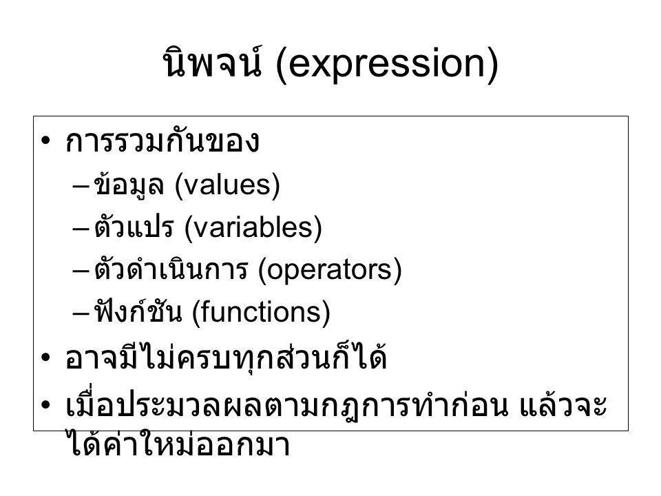 นิพจน์ (expression) การรวมกันของ – ข้อมูล (values) – ตัวแปร (variables) – ตัวดำเนินการ (operators) – ฟังก์ชัน (functions) อาจมีไม่ครบทุกส่วนก็ได้ เมื่
