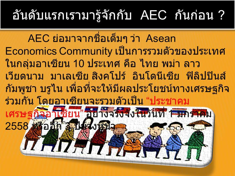 AEC ย่อมาจากชื่อเต็มๆ ว่า Asean Economics Community เป็นการรวมตัวของประเทศ ในกลุ่มอาเซียน 10 ประเทศ คือ ไทย พม่า ลาว เวียดนาม มาเลเซีย สิงคโปร์ อินโดน