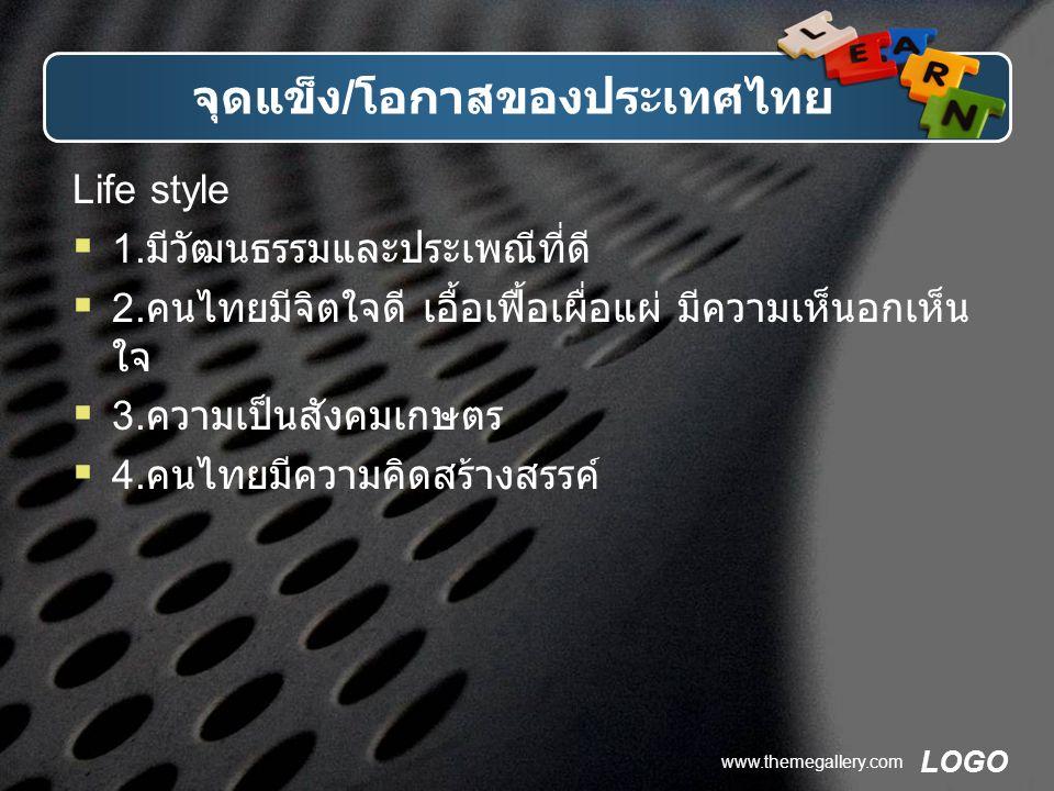 LOGO www.themegallery.com จุดแข็ง / โอกาสของประเทศไทย Life style  1. มีวัฒนธรรมและประเพณีที่ดี  2. คนไทยมีจิตใจดี เอื้อเฟื้อเผื่อแผ่ มีความเห็นอกเห็