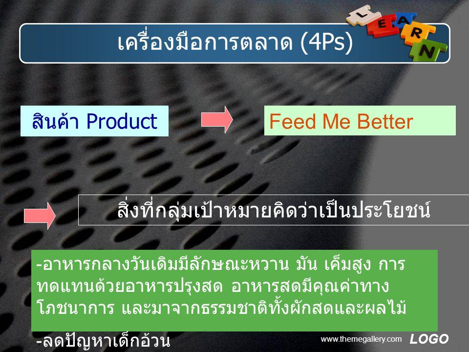 LOGO www.themegallery.com เครื่องมือการตลาด (4Ps) สินค้า Product Feed Me Better สิ่งที่กลุ่มเป้าหมายคิดว่าเป็นประโยชน์ - อาหารกลางวันเดิมมีลักษณะหวาน