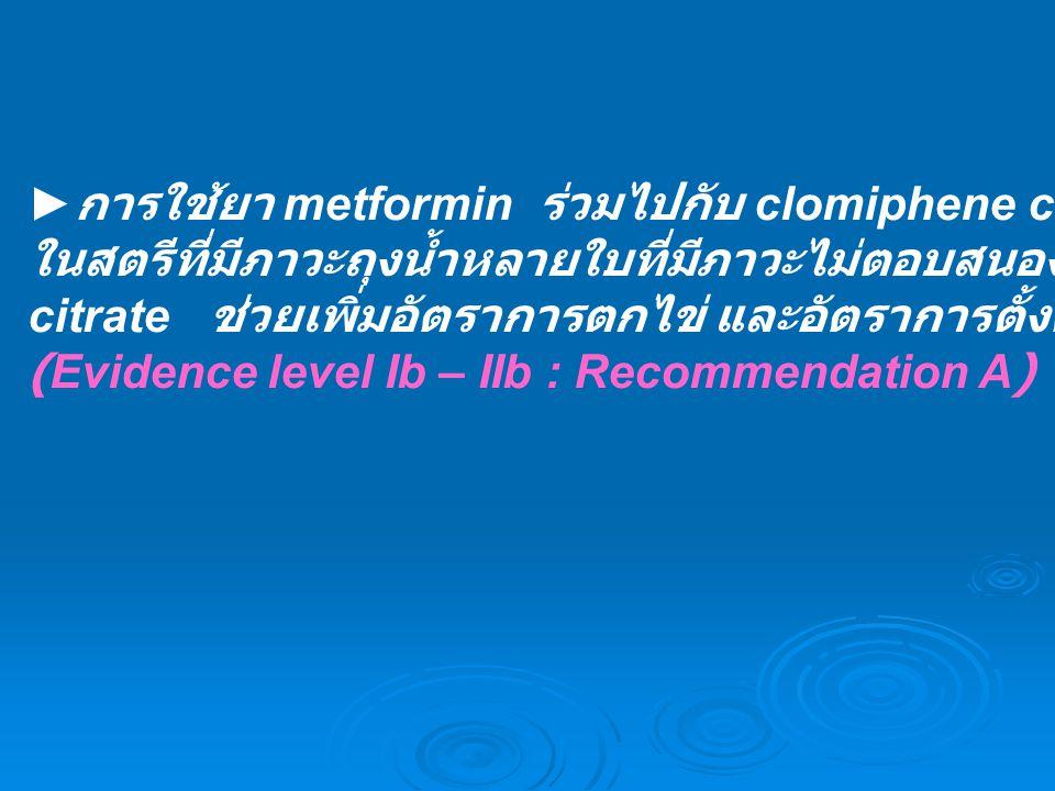 ► การใช้ยา metformin ร่วมไปกับ clomiphene citrate ในสตรีที่มีภาวะถุงน้ำหลายใบที่มีภาวะไม่ตอบสนองต่อ clomiphene citrate ช่วยเพิ่มอัตราการตกไข่ และอัตรา