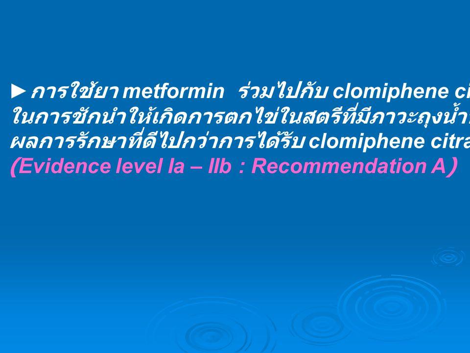 ► การใช้ยา metformin ร่วมไปกับ clomiphene citrate ในการชักนำให้เกิดการตกไข่ในสตรีที่มีภาวะถุงน้ำหลายใบที่มีภาวะไข่ไม่ตกไม่ได้ ผลการรักษาที่ดีไปกว่าการ