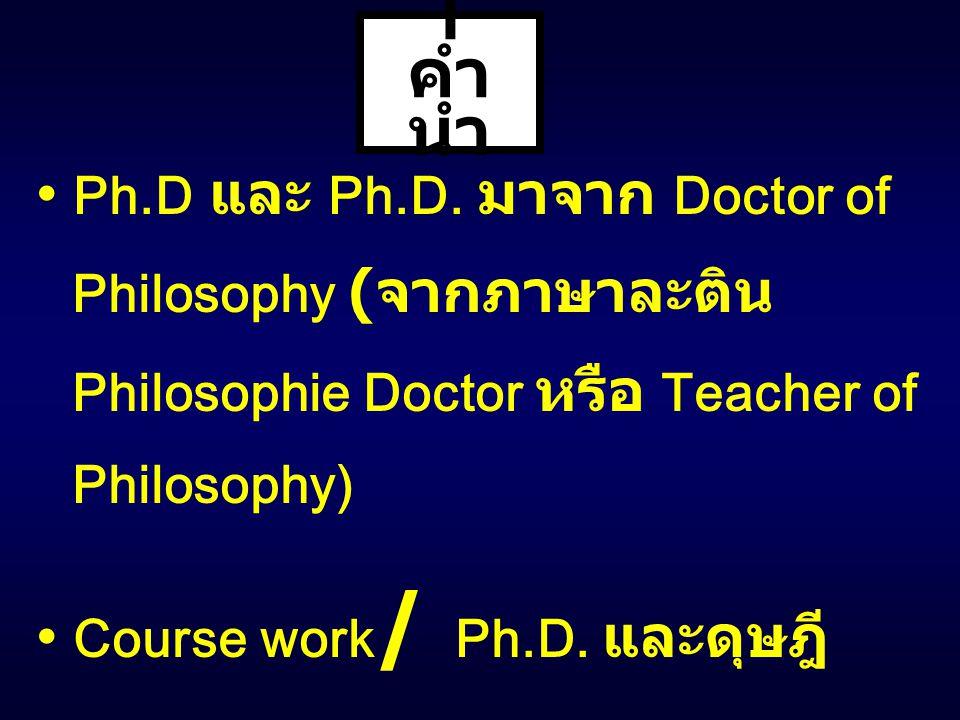 I คำ นำ Ph.D และ Ph.D. มาจาก Doctor of Philosophy ( จากภาษาละติน Philosophie Doctor หรือ Teacher of Philosophy) Course work / Ph.D. และดุษฎี นิพนธ์ As