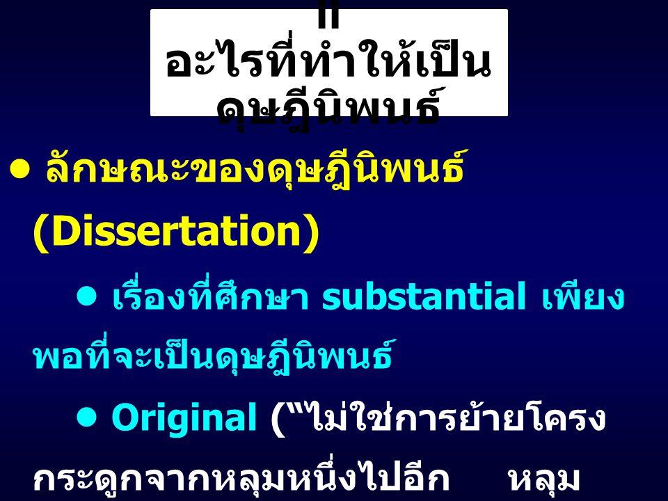 II อะไรที่ทำให้เป็น ดุษฎีนิพนธ์ ลักษณะของดุษฎีนิพนธ์ (Dissertation) เรื่องที่ศึกษา substantial เพียง พอที่จะเป็นดุษฎีนิพนธ์ Original ( ไม่ใช่การย้ายโครง กระดูกจากหลุมหนึ่งไปอีก หลุม หนึ่ง ) มี contribution ให้กับองค์ ความรู้ในอนุศาสตร์หรือ ศาสตร์นั้น ๆ