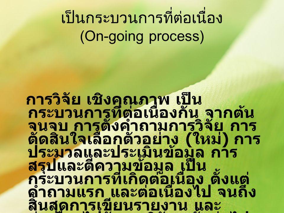 เป็นกระบวนการที่ต่อเนื่อง (On-going process) การวิจัย เชิงคุณภาพ เป็น กระบวนการที่ต่อเนื่องกัน จากต้น จนจบ การตั้งคำถามการวิจัย การ ตัดสินใจเลือกตัวอย