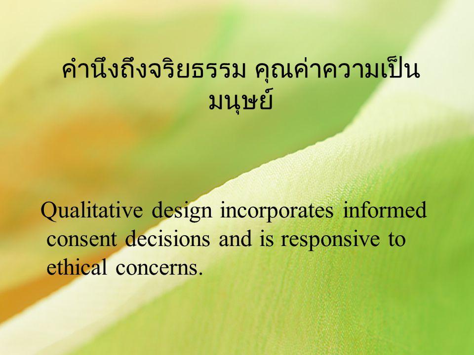 คำนึงถึงจริยธรรม คุณค่าความเป็น มนุษย์ Qualitative design incorporates informed consent decisions and is responsive to ethical concerns.