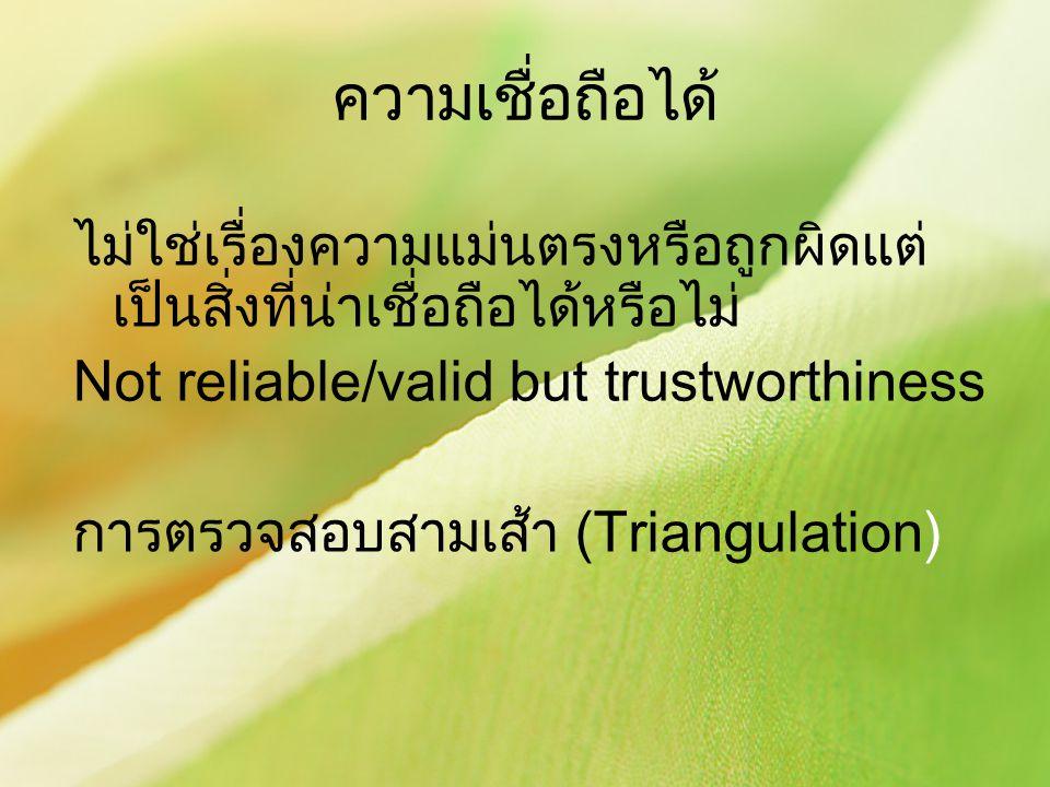 ความเชื่อถือได้ ไม่ใช่เรื่องความแม่นตรงหรือถูกผิดแต่ เป็นสิ่งที่น่าเชื่อถือได้หรือไม่ Not reliable/valid but trustworthiness การตรวจสอบสามเส้า (Triang