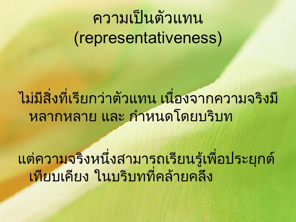 ความเป็นตัวแทน (representativeness) ไม่มีสิ่งที่เรียกว่าตัวแทน เนื่องจากความจริงมี หลากหลาย และ กำหนดโดยบริบท แต่ความจริงหนึ่งสามารถเรียนรู้เพื่อประยุ