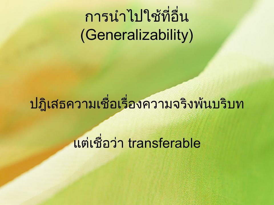การนำไปใช้ที่อื่น (Generalizability) ปฎิเสธความเชื่อเรื่องความจริงพ้นบริบท แต่เชื่อว่า transferable
