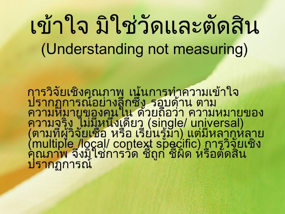 เข้าใจ มิใช่วัดและตัดสิน (Understanding not measuring) การวิจัยเชิงคุณภาพ เน้นการทำความเข้าใจ ปรากฏการณ์อย่างลึกซึ้ง รอบด้าน ตาม ความหมายของคนใน ด้วยถ
