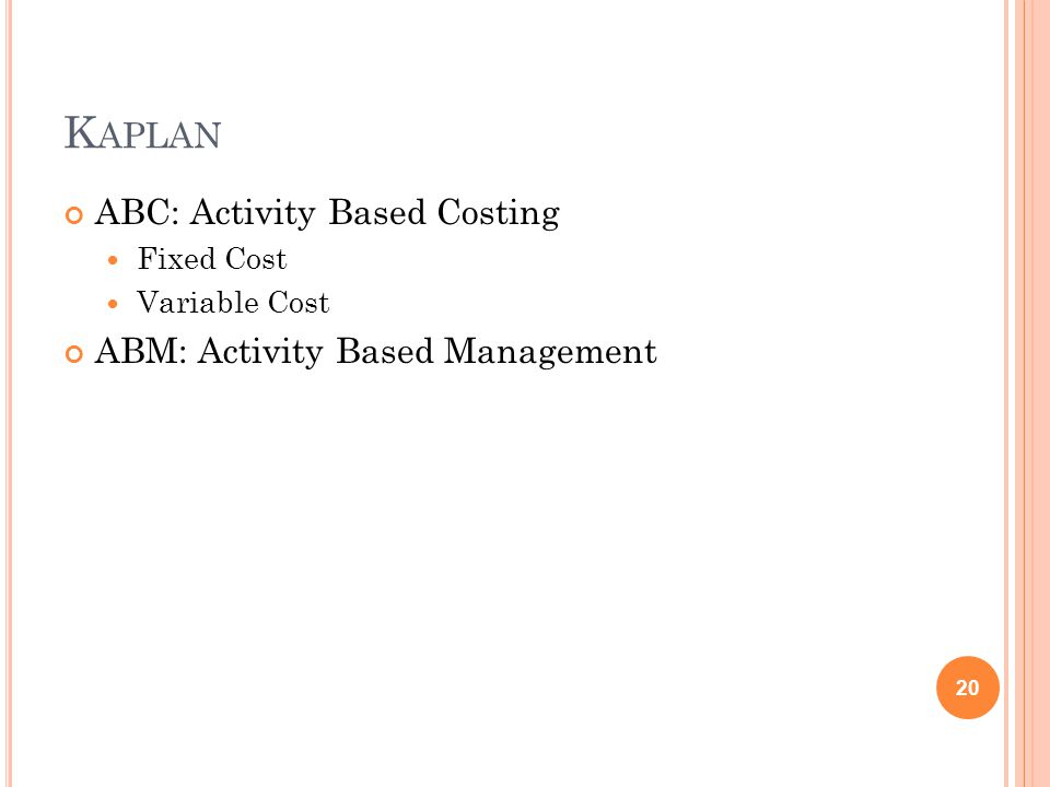 K APLAN ABC: Activity Based Costing Fixed Cost Variable Cost ABM: Activity Based Management 20