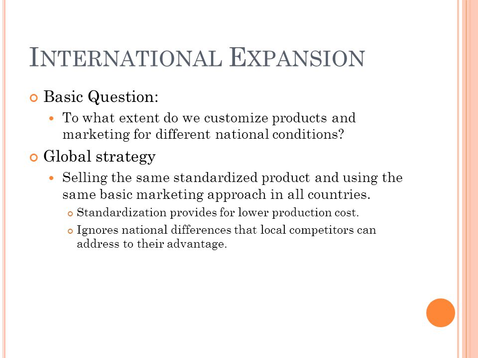 I NTERNATIONAL E XPANSION Basic Question: To what extent do we customize products and marketing for different national conditions? Global strategy Sel