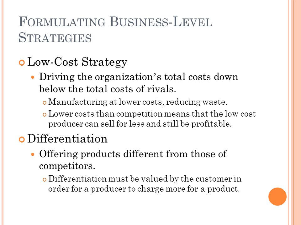 F ORMULATING B USINESS -L EVEL S TRATEGIES Low-Cost Strategy Driving the organization ' s total costs down below the total costs of rivals. Manufactur