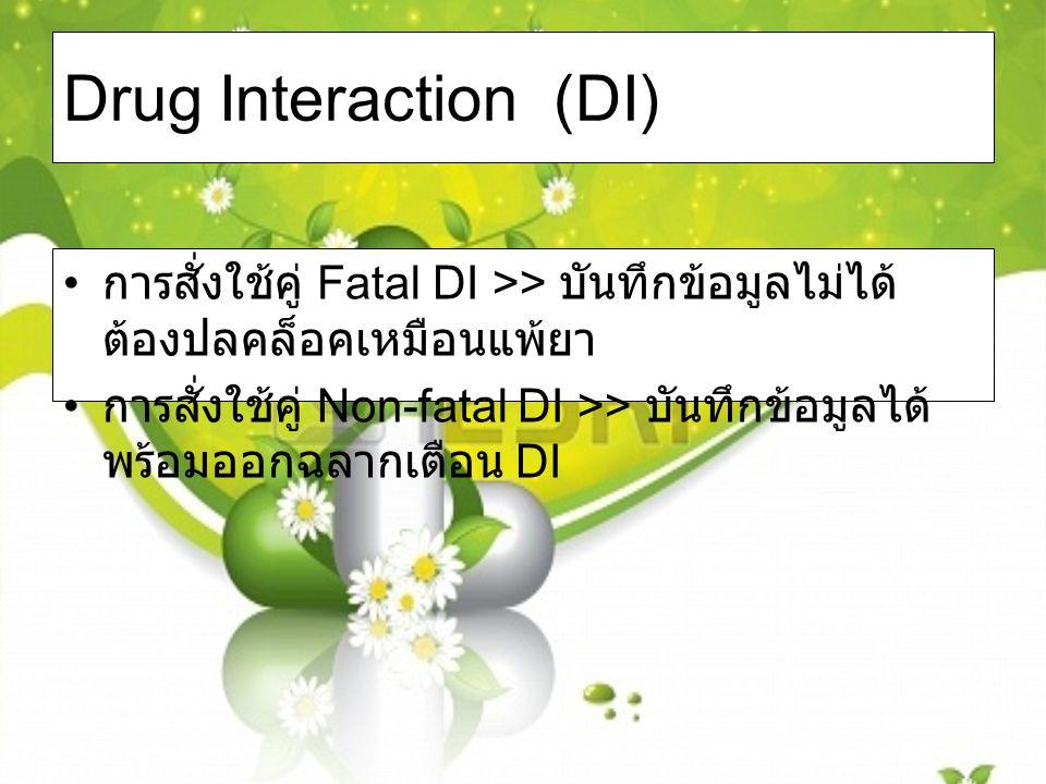 Drug Interaction (DI) การสั่งใช้คู่ Fatal DI >> บันทึกข้อมูลไม่ได้ ต้องปลคล็อคเหมือนแพ้ยา การสั่งใช้คู่ Non-fatal DI >> บันทึกข้อมูลได้ พร้อมออกฉลากเตือน DI