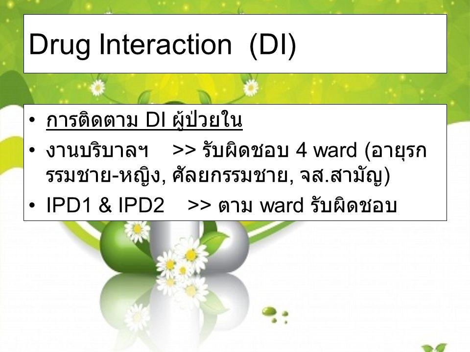 Drug Interaction (DI) การติดตาม DI ผู้ป่วยใน งานบริบาลฯ >> รับผิดชอบ 4 ward ( อายุรก รรมชาย - หญิง, ศัลยกรรมชาย, จส. สามัญ ) IPD1 & IPD2 >> ตาม ward ร