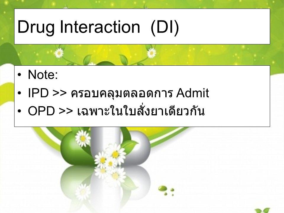 Drug Interaction (DI) Note: IPD >> ครอบคลุมตลอดการ Admit OPD >> เฉพาะในใบสั่งยาเดียวกัน