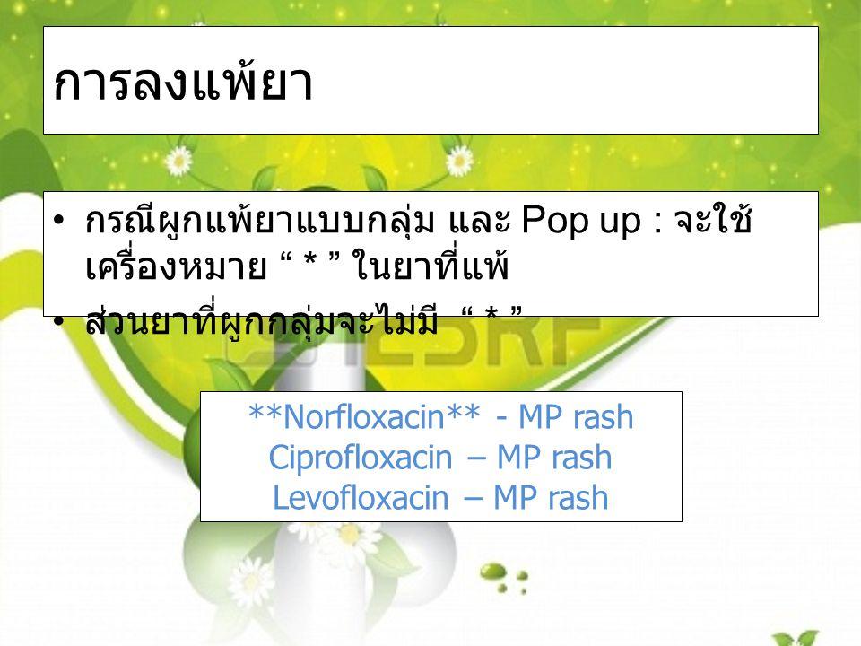 การลงแพ้ยา กรณีผูกแพ้ยาแบบกลุ่ม และ Pop up : จะใช้ เครื่องหมาย * ในยาที่แพ้ ส่วนยาที่ผูกกลุ่มจะไม่มี * **Norfloxacin** - MP rash Ciprofloxacin – MP rash Levofloxacin – MP rash