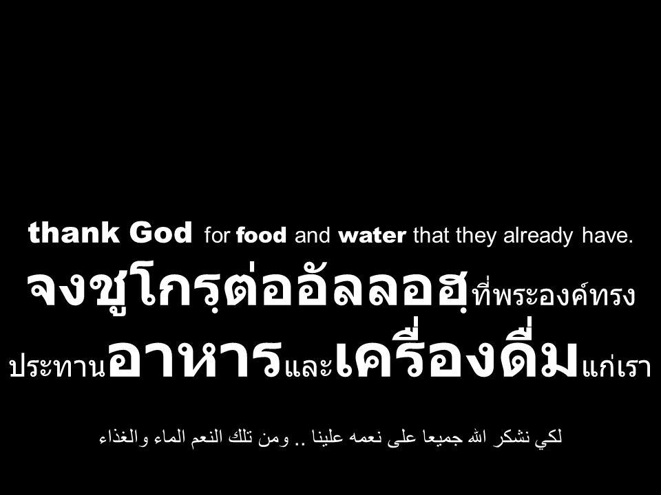 thank God for food and water that they already have. จงชูโกรฺต่ออัลลอฮฺ ที่พระองค์ทรง ประทาน อาหาร และ เครื่องดื่ม แก่เรา لكي نشكر الله جميعا على نعمه