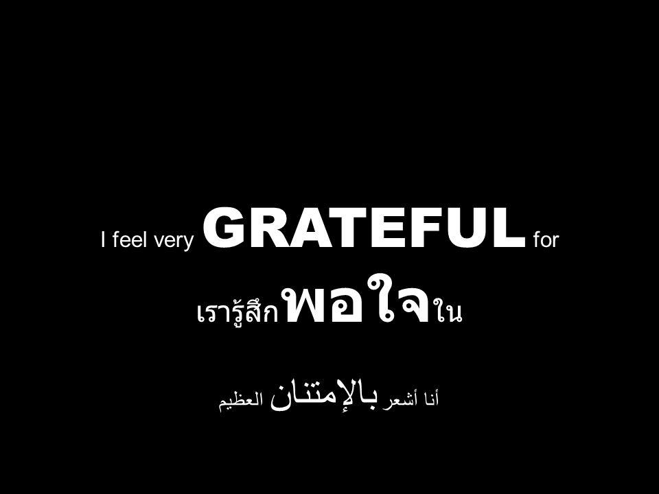 I feel very GRATEFUL for เรารู้สึก พอใจ ใน أنا أشعر بالإمتنان العظيم