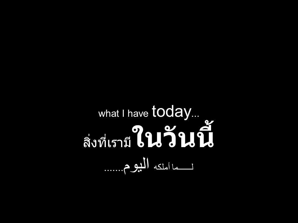 what I have today... สิ่งที่เรามี ในวันนี้ لــــــما أملكه اليوم.......