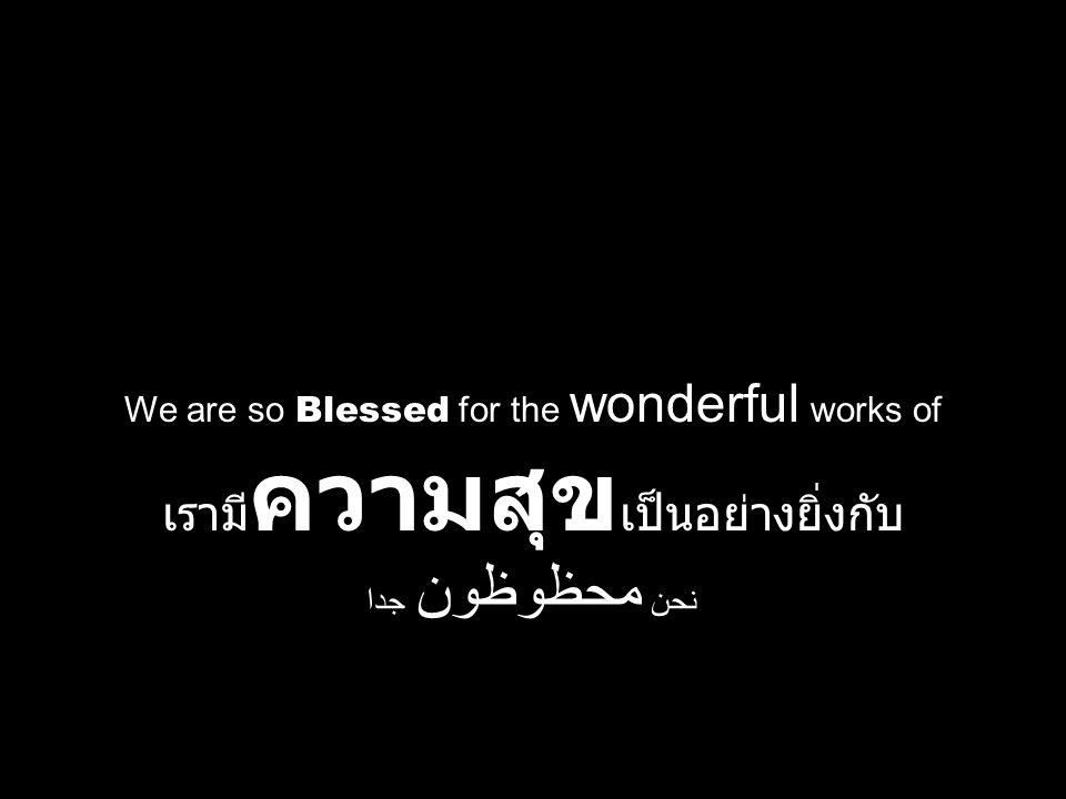 We are so Blessed for the wonderful works of เรามี ความสุข เป็นอย่างยิ่งกับ نحن محظوظون جدا