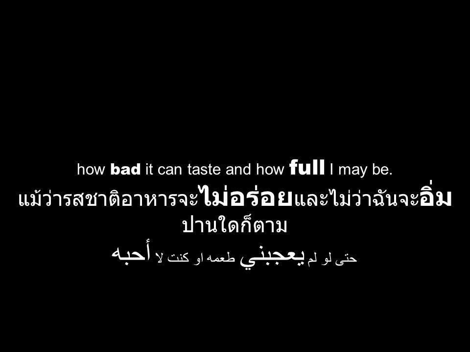 how bad it can taste and how full I may be. แม้ว่ารสชาติอาหารจะ ไม่อร่อย และไม่ว่าฉันจะ อิ่ม ปานใดก็ตาม حتى لو لم يعجبني طعمه او كنت لا أحبه