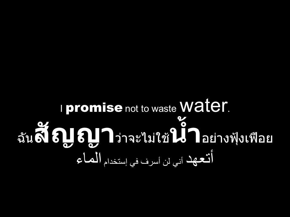 I promise not to waste water. ฉัน สัญญา ว่าจะไม่ใช้ น้ำ อย่างฟุ้งเฟือย أتعهد أني لن أسرف في إستخدام الماء