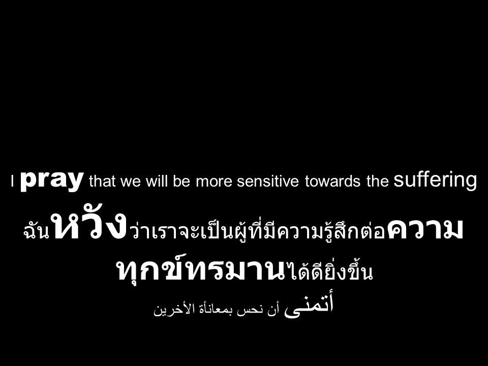 I pray that we will be more sensitive towards the suffering ฉัน หวัง ว่าเราจะเป็นผู้ที่มีความรู้สึกต่อ ความ ทุกข์ทรมาน ได้ดียิ่งขึ้น أتمنى أن نحس بمعا