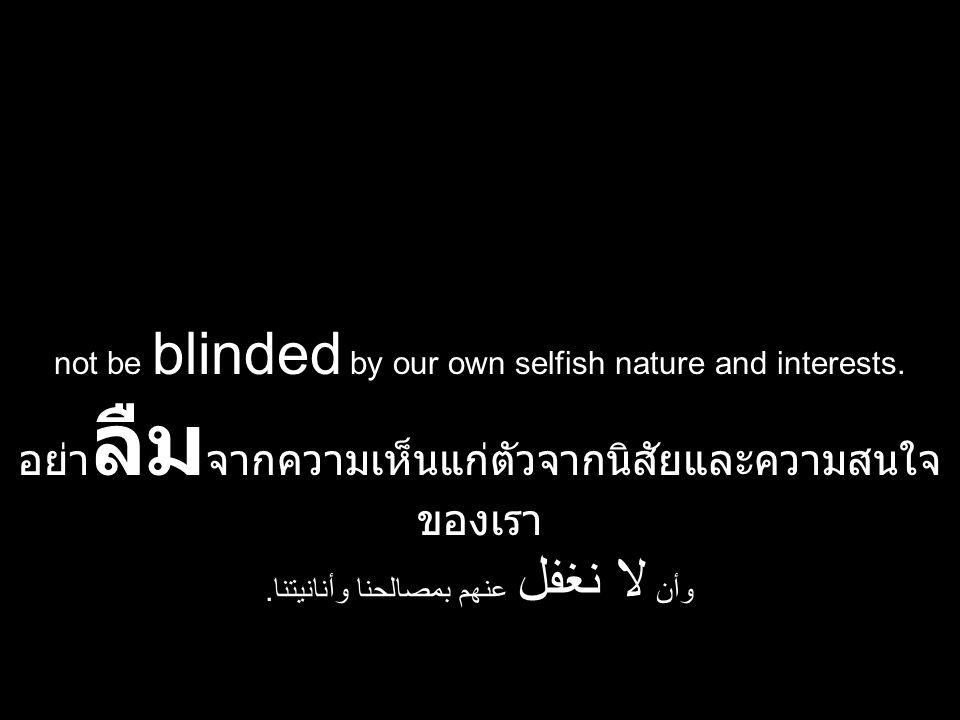 not be blinded by our own selfish nature and interests. อย่า ลืม จากความเห็นแก่ตัวจากนิสัยและความสนใจ ของเรา وأن لا نغفل عنهم بمصالحنا وأنانيتنا.