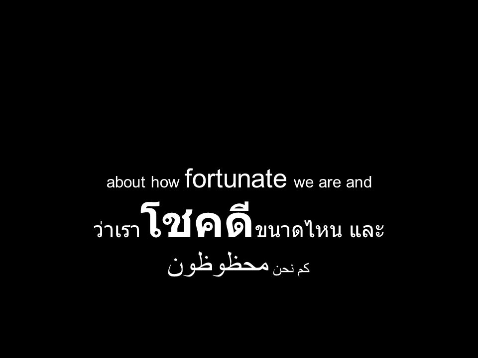 about how fortunate we are and ว่าเรา โชคดี ขนาดไหน และ كم نحن محظوظون