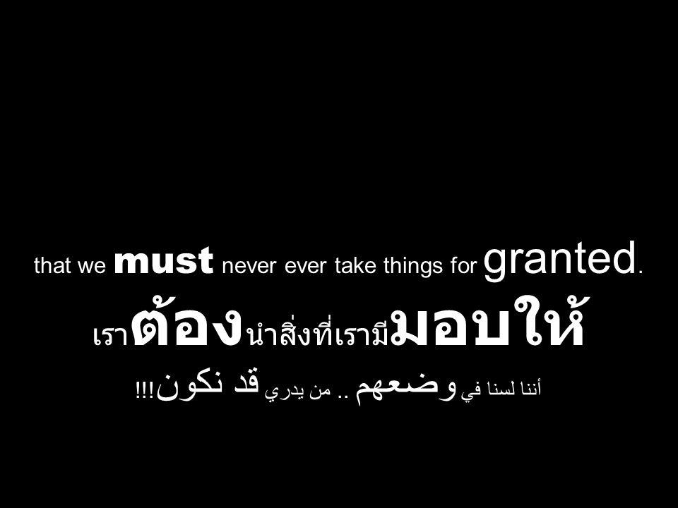 that we must never ever take things for granted. เรา ต้อง นำสิ่งที่เรามี มอบให้ أننا لسنا في وضعهم.. من يدري قد نكون !!!