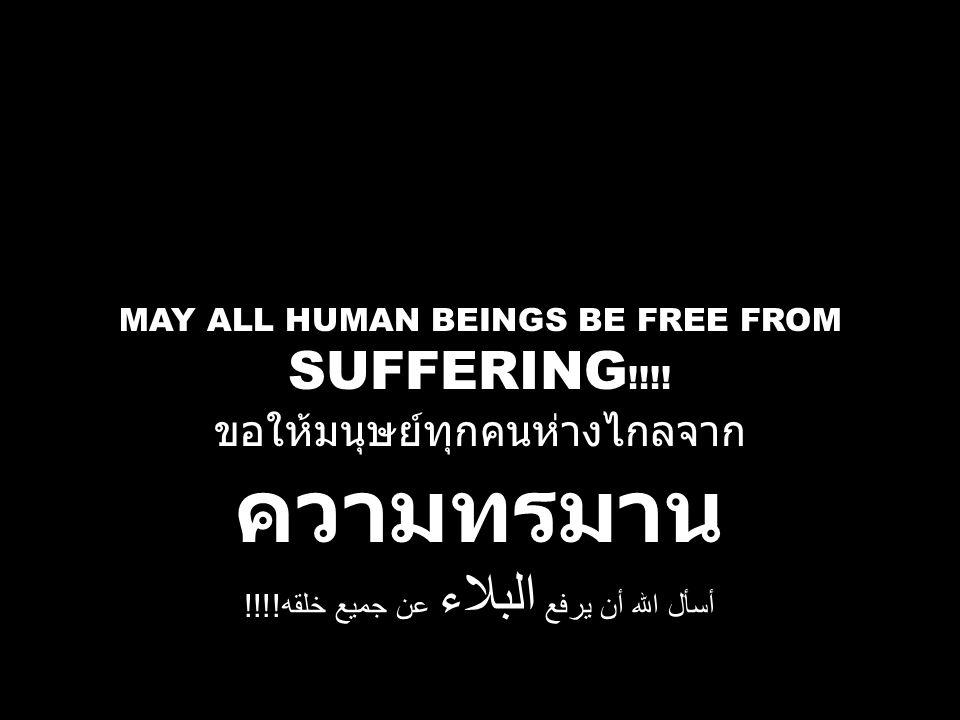 MAY ALL HUMAN BEINGS BE FREE FROM SUFFERING !!!! ขอให้มนุษย์ทุกคนห่างไกลจาก ความทรมาน أسأل الله أن يرفع البلاء عن جميع خلقه !!!!