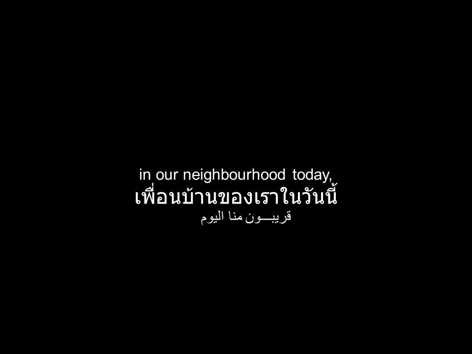 in our neighbourhood today, เพื่อนบ้านของเราในวันนี้ قريبـــون منا اليوم