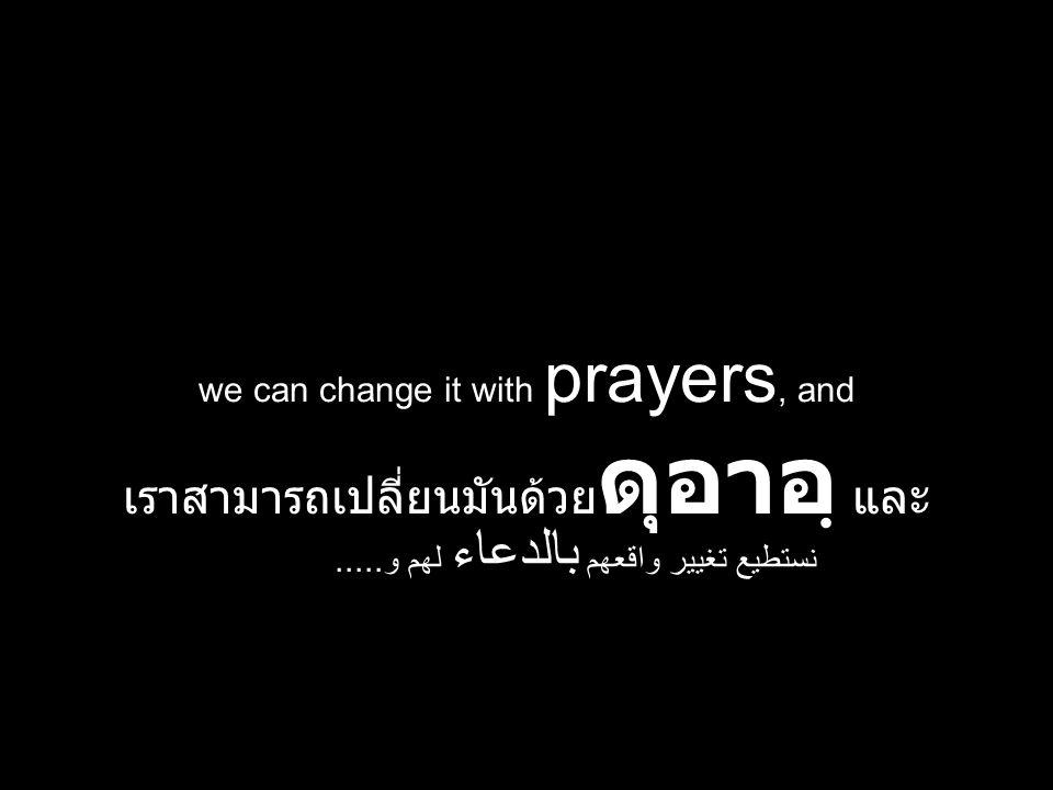 we can change it with prayers, and เราสามารถเปลี่ยนมันด้วย ดุอาอฺ และ نستطيع تغيير واقعهم بالدعاء لهم و.....
