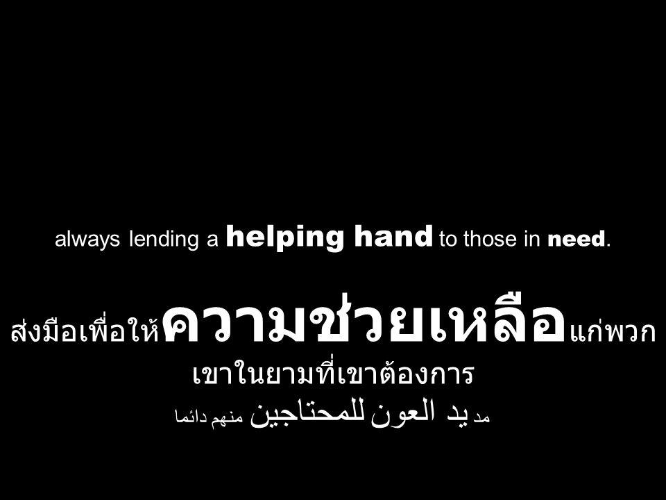 always lending a helping hand to those in need. ส่งมือเพื่อให้ ความช่วยเหลือ แก่พวก เขาในยามที่เขาต้องการ مد يد العون للمحتاجين منهم دائما
