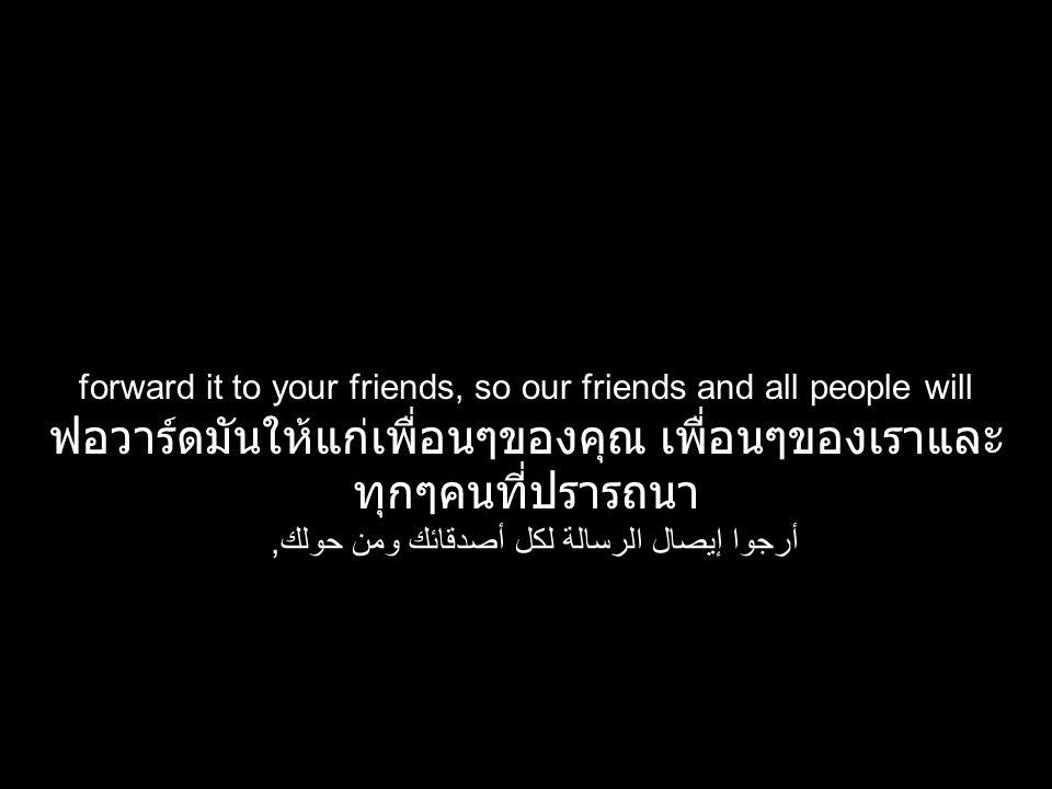 forward it to your friends, so our friends and all people will ฟอวาร์ดมันให้แก่เพื่อนๆของคุณ เพื่อนๆของเราและ ทุกๆคนที่ปรารถนา أرجوا إيصال الرسالة لكل أصدقائك ومن حولك,