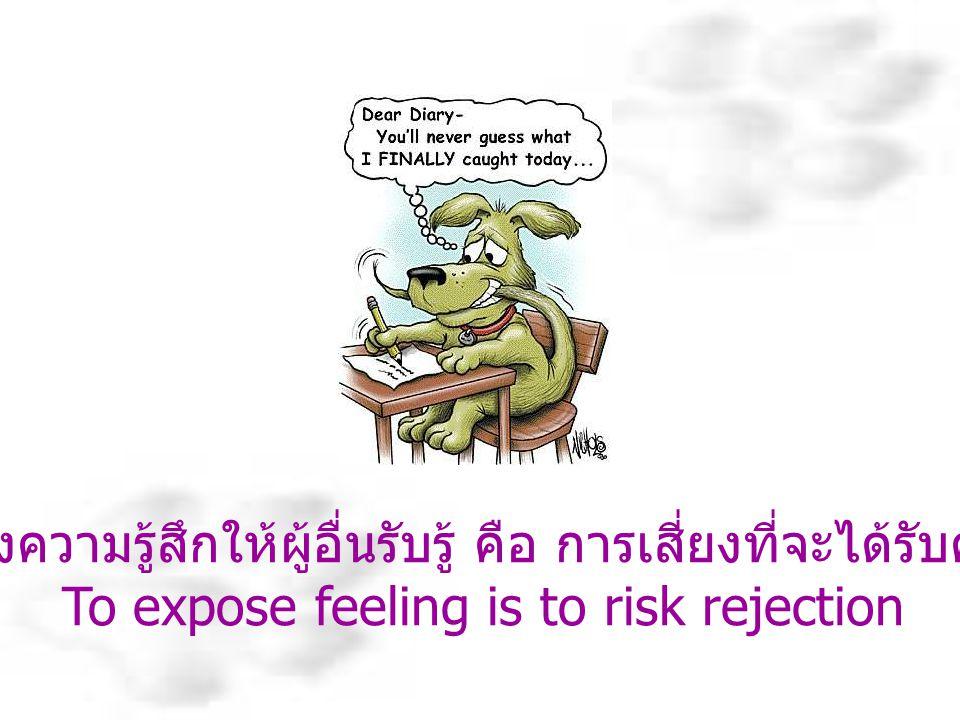 การแสดงความรู้สึกให้ผู้อื่นรับรู้ คือ การเสี่ยงที่จะได้รับคำปฏิเสธ To expose feeling is to risk rejection