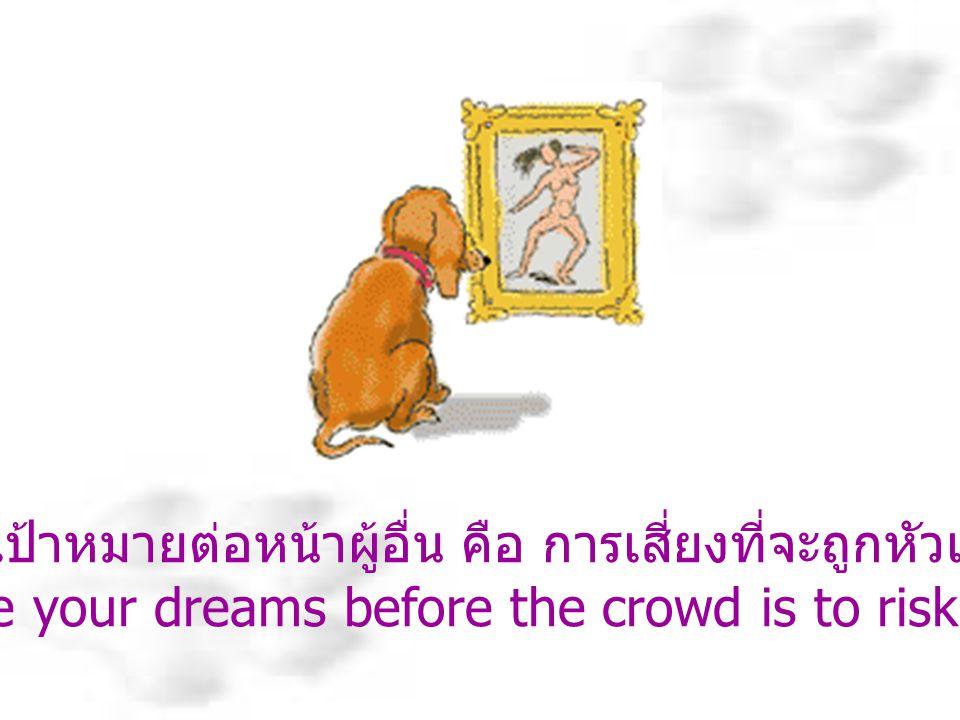 การตั้งเป้าหมายต่อหน้าผู้อื่น คือ การเสี่ยงที่จะถูกหัวเราะเยาะ To place your dreams before the crowd is to risk ridicule