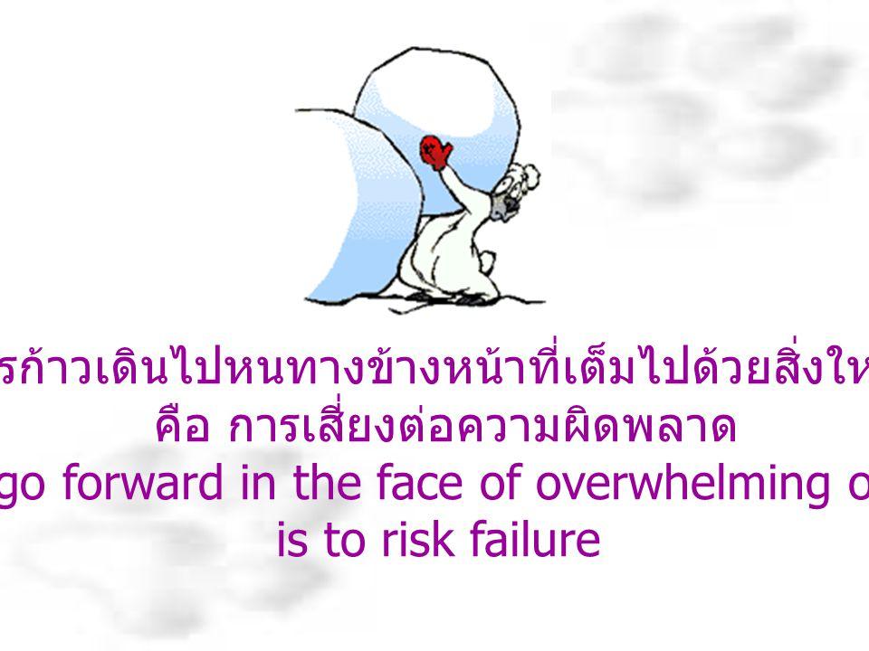 แต่เราก็ควรที่จะเสี่ยงในสิ่งต่างๆเหล่านี้ เนื่องจากว่าอันตรายที่ใหญ่หลวงที่สุดในชีวิต คือการที่ไม่ยอมเสี่ยงสิ่งใดเลย But risks must be taken, because the greatest hazard in life is to risk nothing