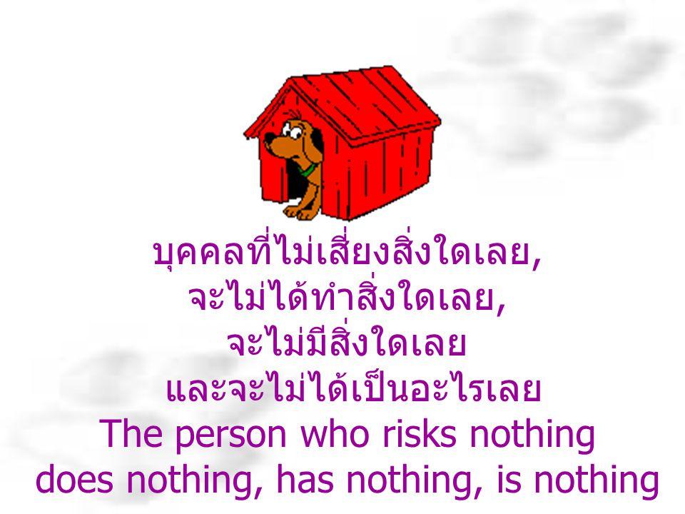 บุคคลที่ไม่เสี่ยงสิ่งใดเลย, จะไม่ได้ทำสิ่งใดเลย, จะไม่มีสิ่งใดเลย และจะไม่ได้เป็นอะไรเลย The person who risks nothing does nothing, has nothing, is nothing