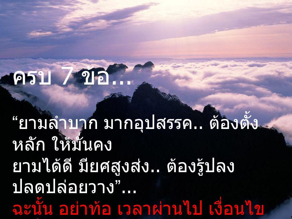7. อย่ากลัวความตาย – เกิดแก่เจ็บตาย เป็นเรื่อง ธรรมชาติ ทุกคนเท่าเทียมกัน.. ต้องมีความพร้อมด้านจิตใจ พอ ยมบาลมาเรียก ก็พร้อมที่จะไปได้ เลย ต้องไม่มีกา