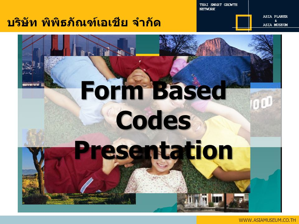 THAI SMART GROWTH NETWORK WWW.ASIAMUSEUM.CO.TH Form Based Codes Presentation ASIA PLANER & ASIA MUSEUM บริษัท พิพิธภัณฑ์เอเชีย จำกัด