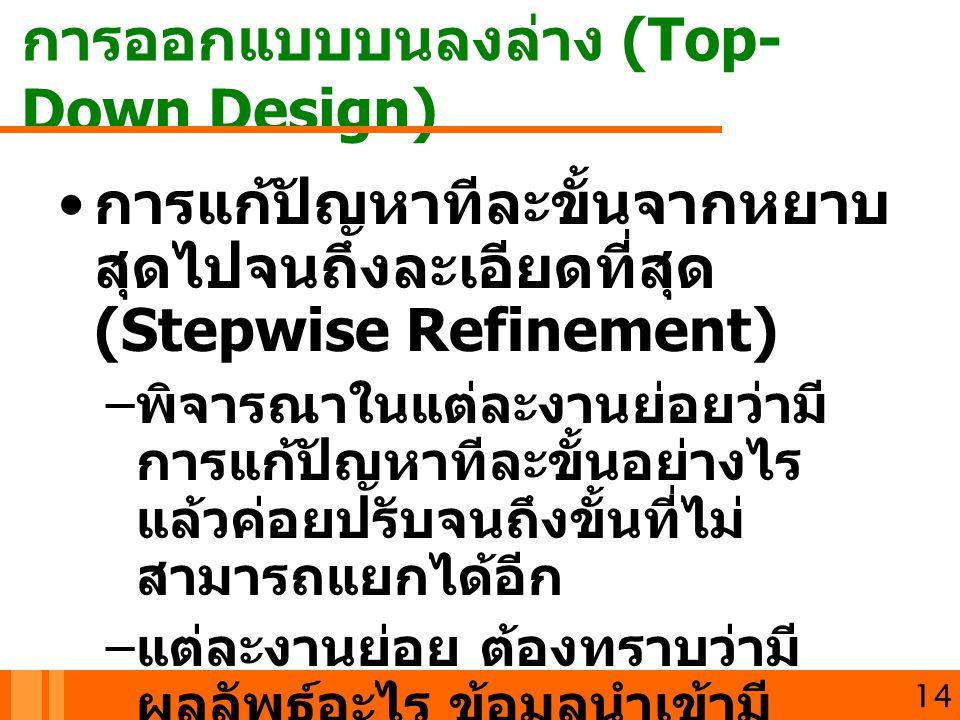 การออกแบบบนลงล่าง (Top- Down Design) 14 การแก้ปัญหาทีละขั้นจากหยาบ สุดไปจนถึงละเอียดที่สุด (Stepwise Refinement) – พิจารณาในแต่ละงานย่อยว่ามี การแก้ปั
