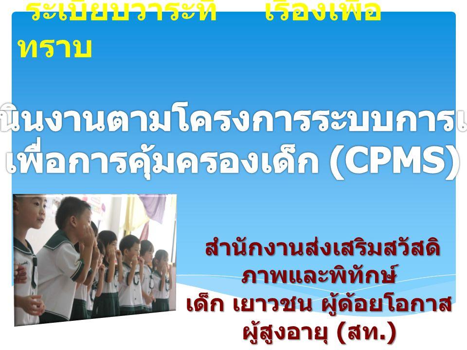 โครงการระบบเฝ้าระวังเพื่อการ คุ้มครองเด็ก (Child Protection Monitoring System : CPMS) โครงการระบบเฝ้าระวังเพื่อการ คุ้มครองเด็ก (Child Protection Monitoring System : CPMS) ระบบ CPMS ระบบ CPMS เป็นระบบสารสนเทศที่ออกแบบ ให้จำแนกเด็กที่ตกเป็นเหยื่อหรือมีความเสี่ยงในการถูก ปล่อยปละละเลย การใช้ความรุนแรง และการแสวงหา ผลประโยชน์ โดยครอบคลุมเด็กทุกคนที่มีอายุต่ำกว่า ๑๘ ปี  สร้างความตระหนักรู้เรื่องการคุ้มครอง เด็ก  ส่งเสริมและผลักดันให้เกิดกระบวนการ คุ้มครองเด็กในทุกระดับ  พัฒนาองค์ความรู้เพื่อการทำงาน ร่วมกันของทุกภาคส่วน  มีระบบบริหารจัดการให้ความช่วยเหลือเด็ก รายกรณี (CASE MANAGER)