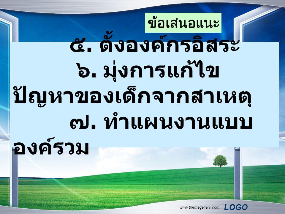 LOGO www.themegallery.com ๕. ตั้งองค์กรอิสระ ๖. มุ่งการแก้ไข ปัญหาของเด็กจากสาเหตุ ๗. ทำแผนงานแบบ องค์รวม ข้อเสนอแนะ